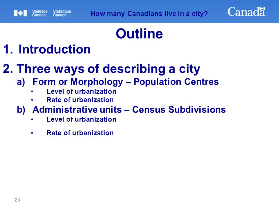 23 How many Canadians live in a city? Outline 1.Introduction 2. Three ways of describing a city a)Form or Morphology – Population Centres Level of urb