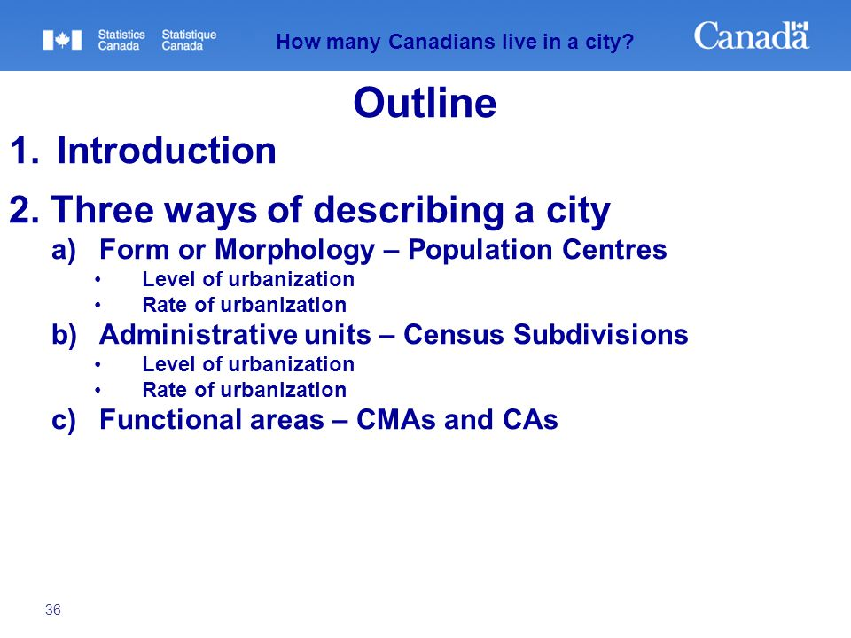 36 How many Canadians live in a city? Outline 1.Introduction 2. Three ways of describing a city a)Form or Morphology – Population Centres Level of urb
