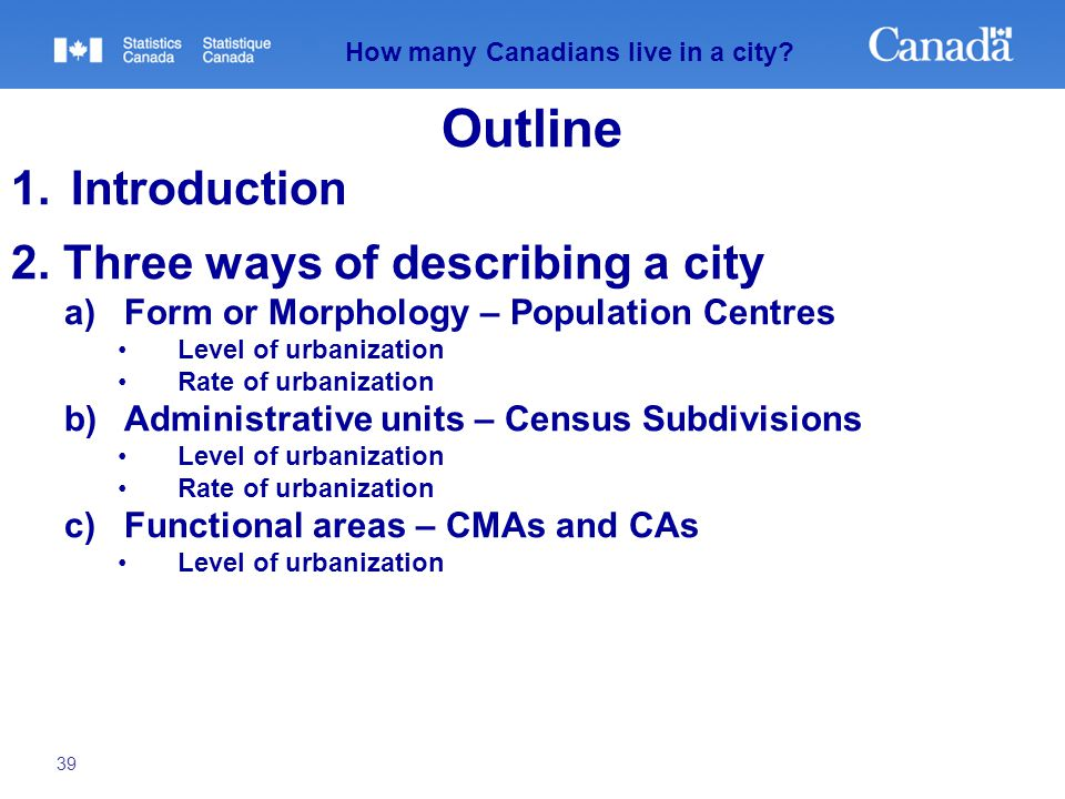 39 How many Canadians live in a city? Outline 1.Introduction 2. Three ways of describing a city a)Form or Morphology – Population Centres Level of urb