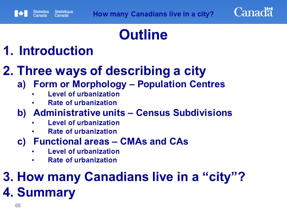 68 How many Canadians live in a city? Outline 1.Introduction 2. Three ways of describing a city a)Form or Morphology – Population Centres Level of urb