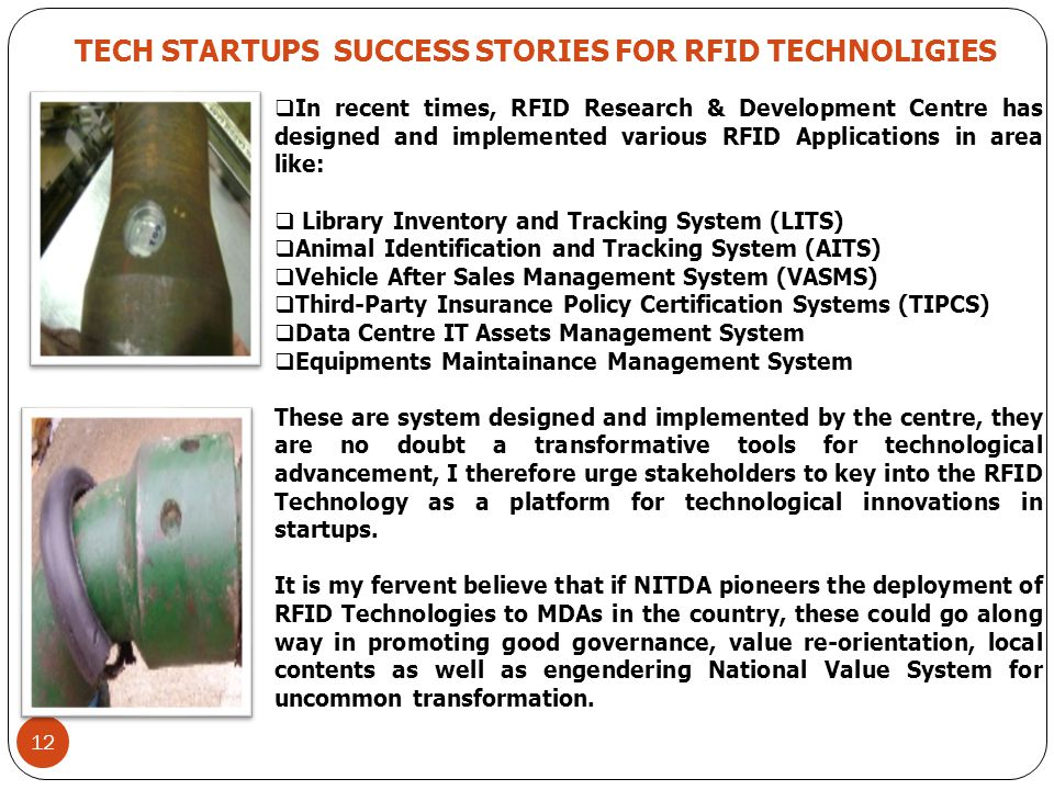 12 TECH STARTUPS SUCCESS STORIES FOR RFID TECHNOLIGIES  In recent times, RFID Research & Development Centre has designed and implemented various RFID Applications in area like:  Library Inventory and Tracking System (LITS)  Animal Identification and Tracking System (AITS)  Vehicle After Sales Management System (VASMS)  Third-Party Insurance Policy Certification Systems (TIPCS)  Data Centre IT Assets Management System  Equipments Maintainance Management System These are system designed and implemented by the centre, they are no doubt a transformative tools for technological advancement, I therefore urge stakeholders to key into the RFID Technology as a platform for technological innovations in startups.