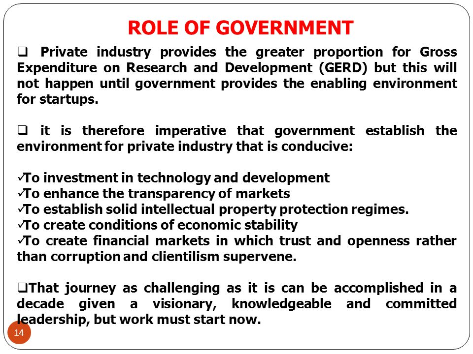 ROLE OF GOVERNMENT 14  Private industry provides the greater proportion for Gross Expenditure on Research and Development (GERD) but this will not happen until government provides the enabling environment for startups.