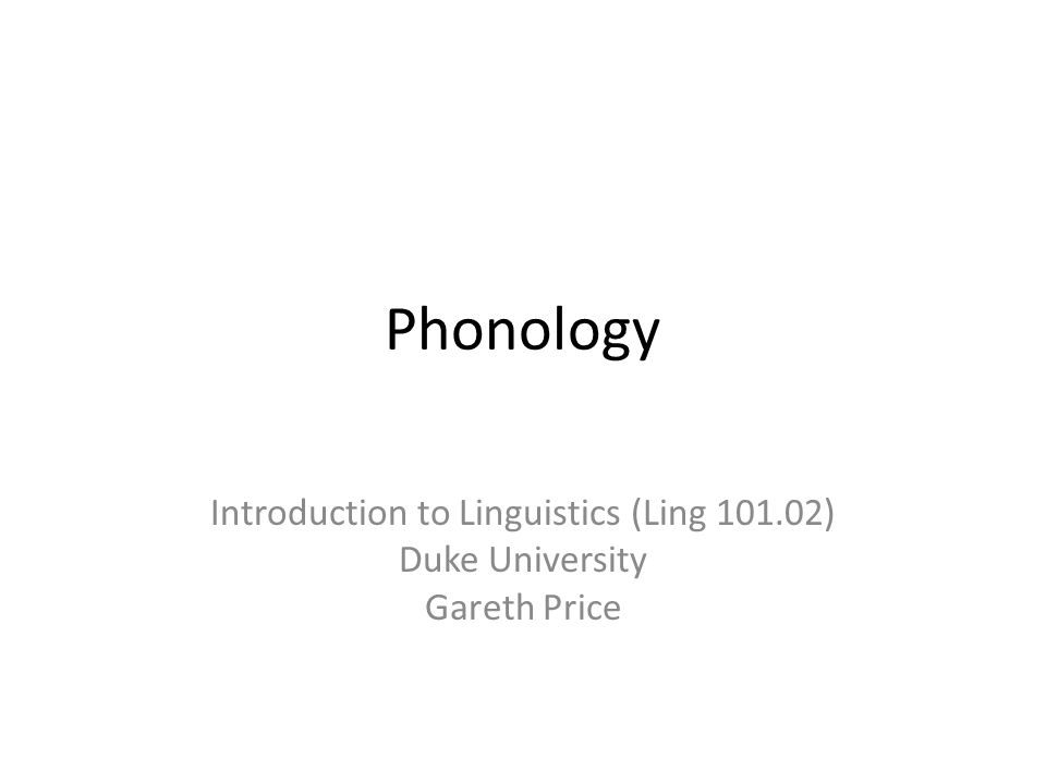 Phonology Introduction to Linguistics (Ling 101.02) Duke University Gareth Price