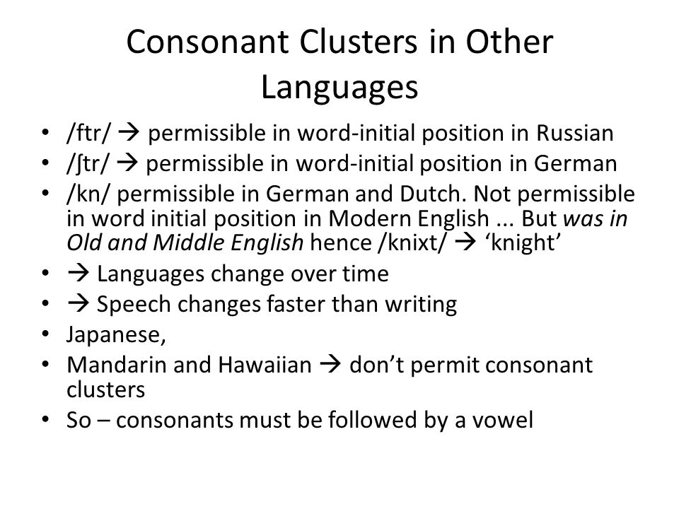 Consonant Clusters in Other Languages /ftr/  permissible in word-initial position in Russian /ʃtr/  permissible in word-initial position in German /kn/ permissible in German and Dutch.