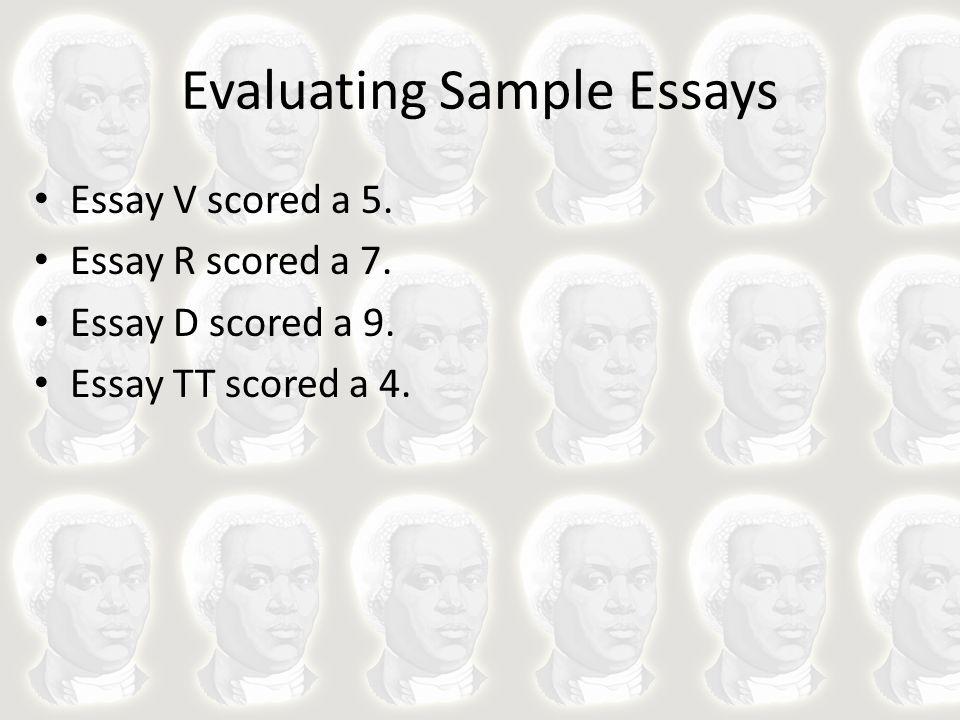 Evaluating Sample Essays Essay V scored a 5. Essay R scored a 7. Essay D scored a 9. Essay TT scored a 4.