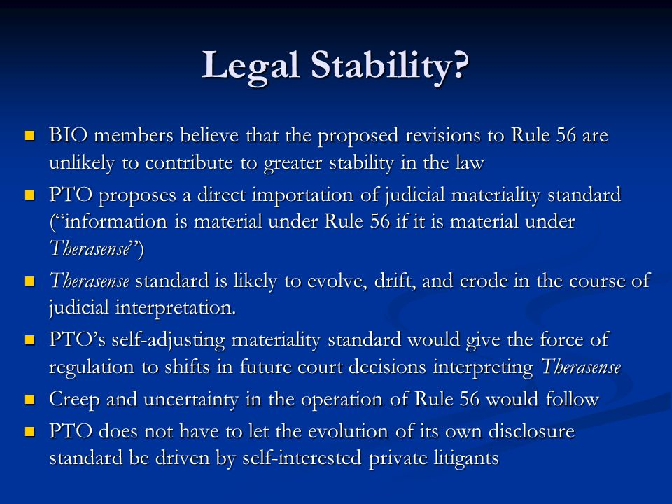 BIO members believe that the proposed revisions to Rule 56 are unlikely to contribute to greater stability in the law BIO members believe that the proposed revisions to Rule 56 are unlikely to contribute to greater stability in the law PTO proposes a direct importation of judicial materiality standard ( information is material under Rule 56 if it is material under Therasense ) PTO proposes a direct importation of judicial materiality standard ( information is material under Rule 56 if it is material under Therasense ) Therasense standard is likely to evolve, drift, and erode in the course of judicial interpretation.