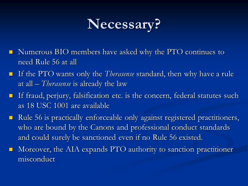 Numerous BIO members have asked why the PTO continues to need Rule 56 at all Numerous BIO members have asked why the PTO continues to need Rule 56 at all If the PTO wants only the Therasense standard, then why have a rule at all – Therasense is already the law If the PTO wants only the Therasense standard, then why have a rule at all – Therasense is already the law If fraud, perjury, falsification etc.