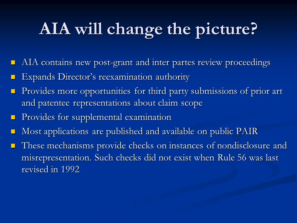 AIA contains new post-grant and inter partes review proceedings AIA contains new post-grant and inter partes review proceedings Expands Director's reexamination authority Expands Director's reexamination authority Provides more opportunities for third party submissions of prior art and patentee representations about claim scope Provides more opportunities for third party submissions of prior art and patentee representations about claim scope Provides for supplemental examination Provides for supplemental examination Most applications are published and available on public PAIR Most applications are published and available on public PAIR These mechanisms provide checks on instances of nondisclosure and misrepresentation.