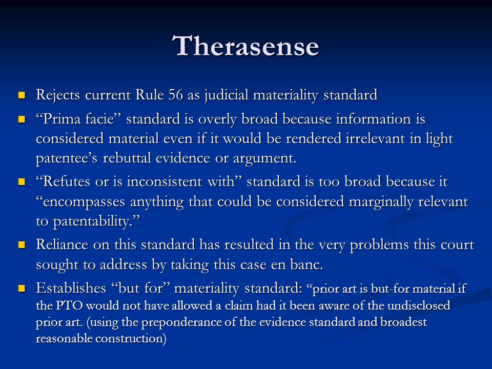 Therasense Rejects current Rule 56 as judicial materiality standard Rejects current Rule 56 as judicial materiality standard Prima facie standard is overly broad because information is considered material even if it would be rendered irrelevant in light patentee's rebuttal evidence or argument.
