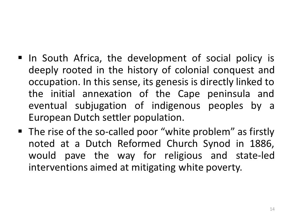  In South Africa, the development of social policy is deeply rooted in the history of colonial conquest and occupation. In this sense, its genesis is