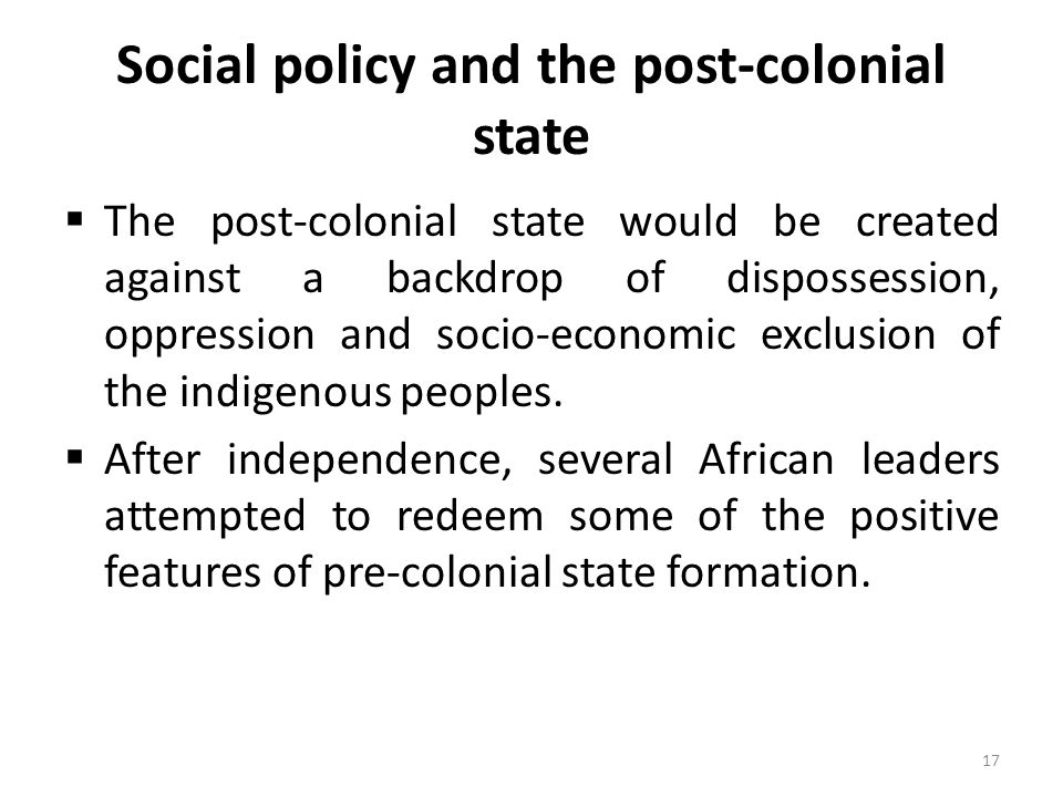 Social policy and the post-colonial state  The post-colonial state would be created against a backdrop of dispossession, oppression and socio-economi