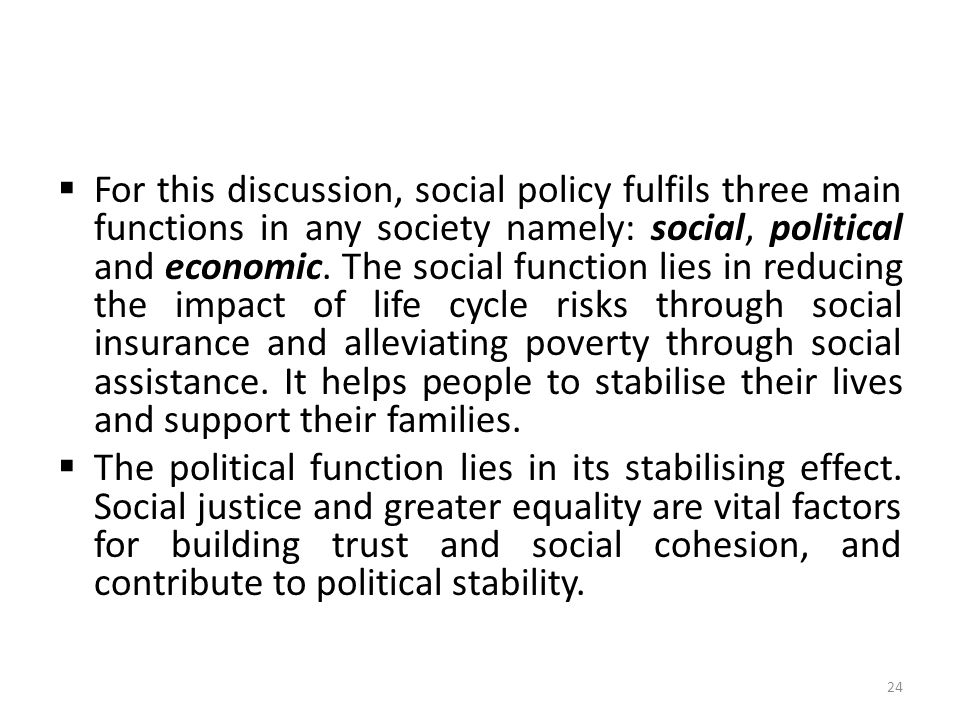  For this discussion, social policy fulfils three main functions in any society namely: social, political and economic. The social function lies in r