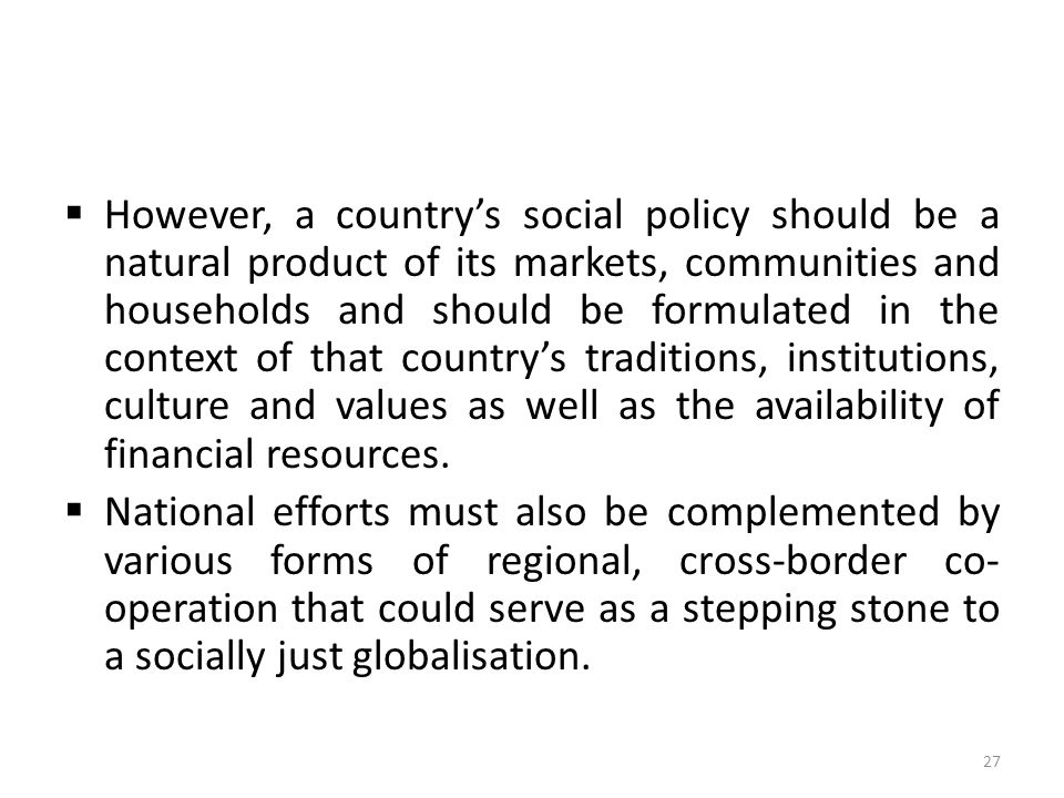  However, a country's social policy should be a natural product of its markets, communities and households and should be formulated in the context of