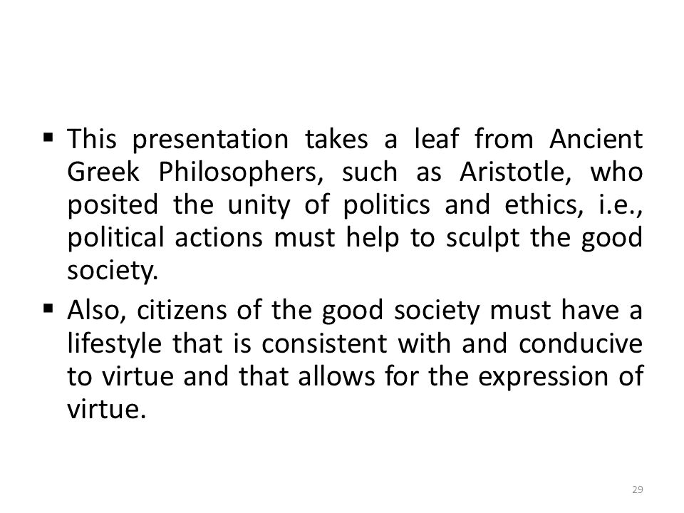  This presentation takes a leaf from Ancient Greek Philosophers, such as Aristotle, who posited the unity of politics and ethics, i.e., political act