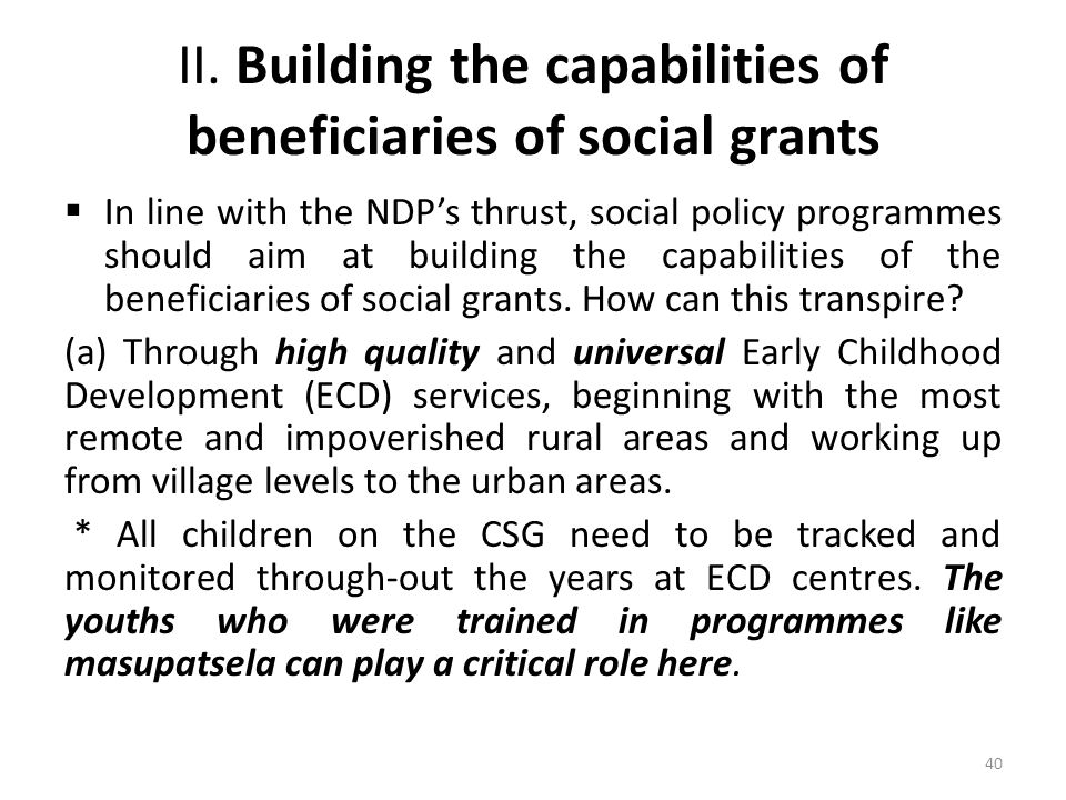 II. Building the capabilities of beneficiaries of social grants  In line with the NDP's thrust, social policy programmes should aim at building the c
