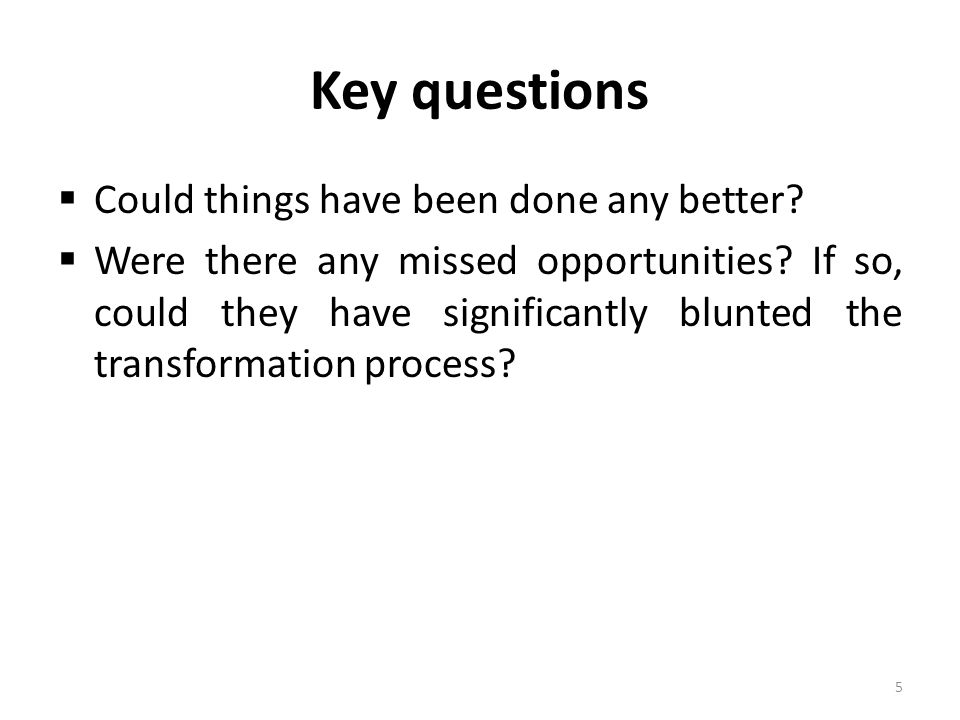 Key questions  Could things have been done any better?  Were there any missed opportunities? If so, could they have significantly blunted the transf
