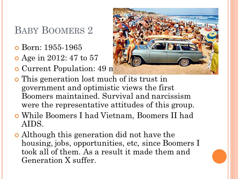 B ABY B OOMERS 2 Born: 1955-1965 Age in 2012: 47 to 57 Current Population: 49 million This generation lost much of its trust in government and optimis