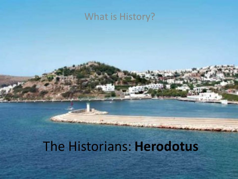 The Historians: Herodotus What is History?
