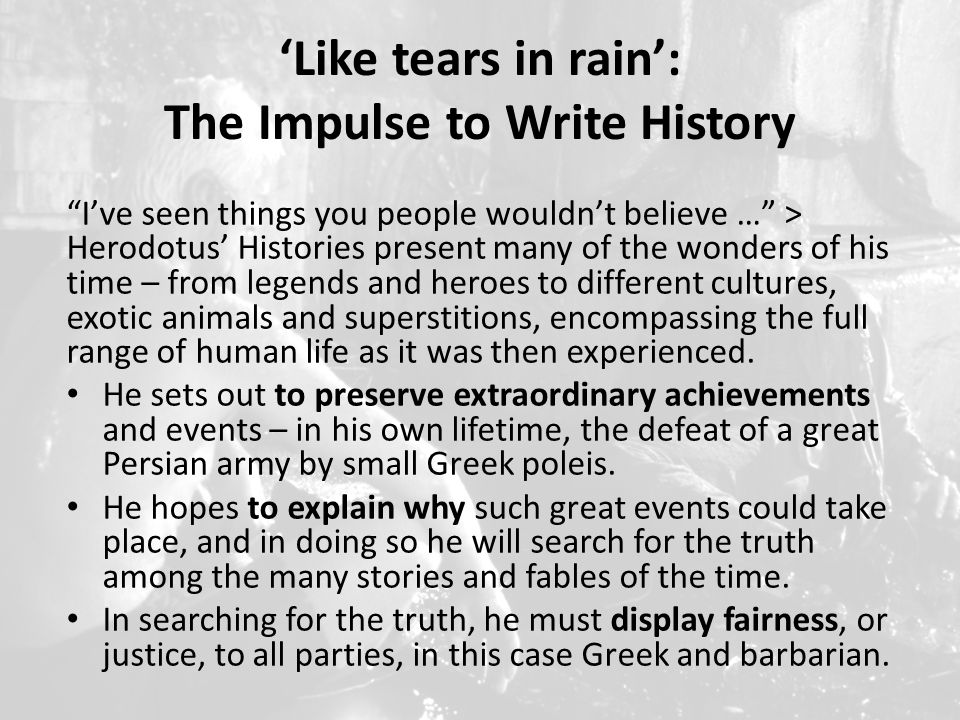 'Like tears in rain': The Impulse to Write History I've seen things you people wouldn't believe … > Herodotus' Histories present many of the wonders of his time – from legends and heroes to different cultures, exotic animals and superstitions, encompassing the full range of human life as it was then experienced.