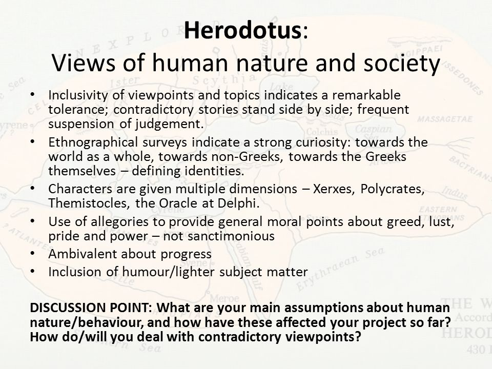 Herodotus: Views of human nature and society Inclusivity of viewpoints and topics indicates a remarkable tolerance; contradictory stories stand side by side; frequent suspension of judgement.