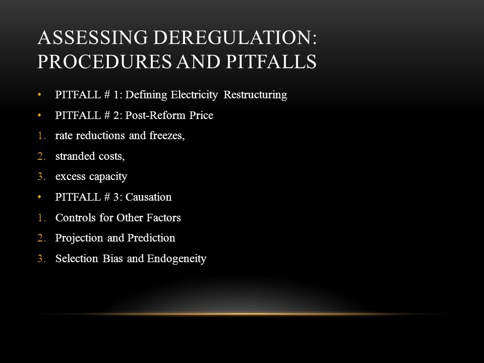 ASSESSING DEREGULATION: PROCEDURES AND PITFALLS PITFALL # 1: Defining Electricity Restructuring PITFALL # 2: Post-Reform Price 1.rate reductions and freezes, 2.stranded costs, 3.excess capacity PITFALL # 3: Causation 1.Controls for Other Factors 2.Projection and Prediction 3.Selection Bias and Endogeneity