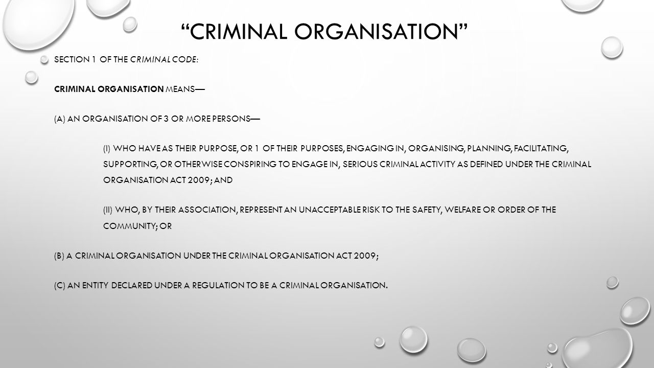 CRIMINAL ORGANISATION SECTION 1 OF THE CRIMINAL CODE: CRIMINAL ORGANISATION MEANS— (A) AN ORGANISATION OF 3 OR MORE PERSONS— (I) WHO HAVE AS THEIR PURPOSE, OR 1 OF THEIR PURPOSES, ENGAGING IN, ORGANISING, PLANNING, FACILITATING, SUPPORTING, OR OTHERWISE CONSPIRING TO ENGAGE IN, SERIOUS CRIMINAL ACTIVITY AS DEFINED UNDER THE CRIMINAL ORGANISATION ACT 2009; AND (II) WHO, BY THEIR ASSOCIATION, REPRESENT AN UNACCEPTABLE RISK TO THE SAFETY, WELFARE OR ORDER OF THE COMMUNITY; OR (B) A CRIMINAL ORGANISATION UNDER THE CRIMINAL ORGANISATION ACT 2009; (C) AN ENTITY DECLARED UNDER A REGULATION TO BE A CRIMINAL ORGANISATION.