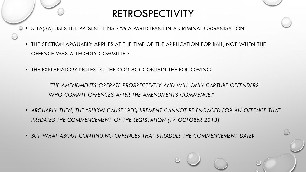 RETROSPECTIVITY S 16(3A) USES THE PRESENT TENSE: IS A PARTICIPANT IN A CRIMINAL ORGANISATION THE SECTION ARGUABLY APPLIES AT THE TIME OF THE APPLICATION FOR BAIL, NOT WHEN THE OFFENCE WAS ALLEGEDLY COMMITTED THE EXPLANATORY NOTES TO THE COD ACT CONTAIN THE FOLLOWING: THE AMENDMENTS OPERATE PROSPECTIVELY AND WILL ONLY CAPTURE OFFENDERS WHO COMMIT OFFENCES AFTER THE AMENDMENTS COMMENCE. ARGUABLY THEN, THE SHOW CAUSE REQUIREMENT CANNOT BE ENGAGED FOR AN OFFENCE THAT PREDATES THE COMMENCEMENT OF THE LEGISLATION (17 OCTOBER 2013) BUT WHAT ABOUT CONTINUING OFFENCES THAT STRADDLE THE COMMENCEMENT DATE