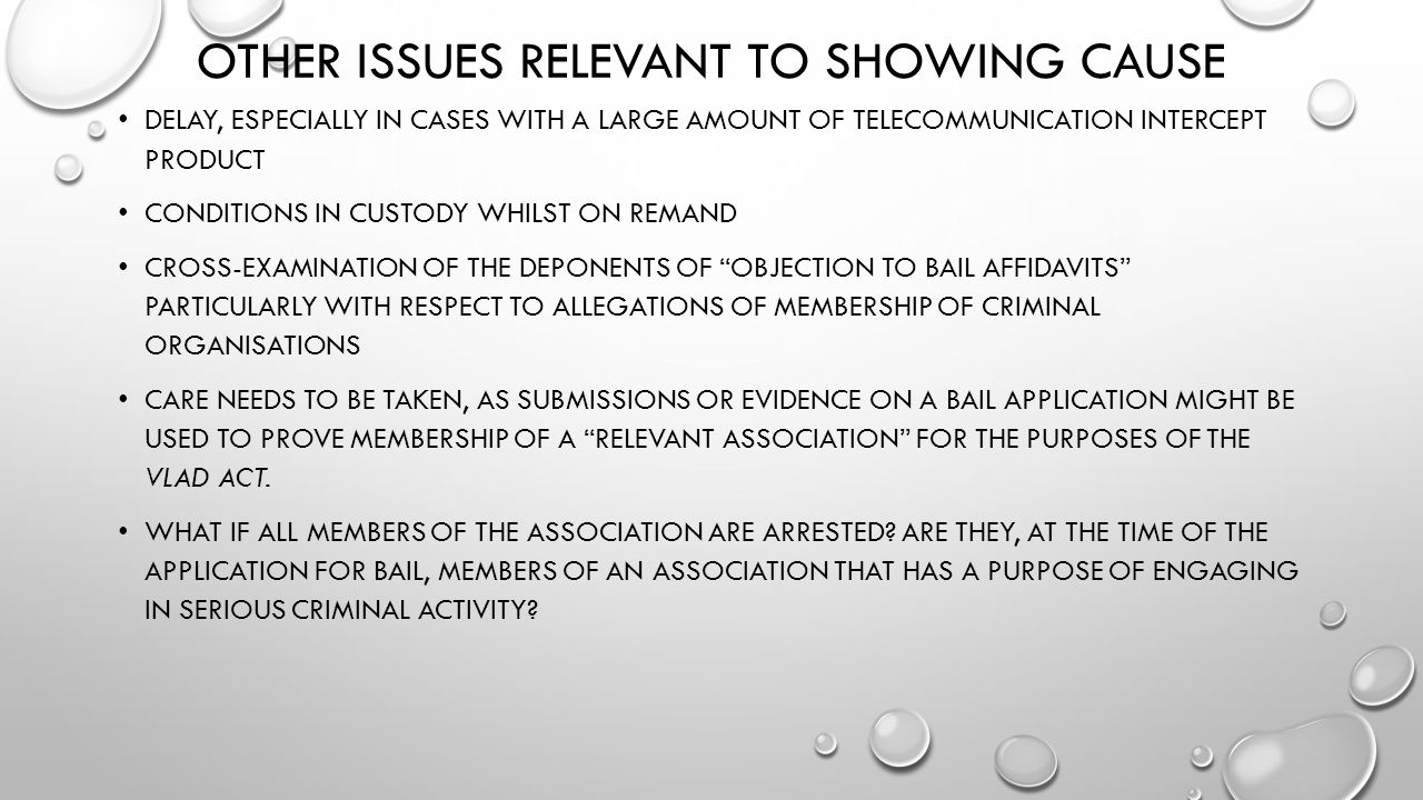 OTHER ISSUES RELEVANT TO SHOWING CAUSE DELAY, ESPECIALLY IN CASES WITH A LARGE AMOUNT OF TELECOMMUNICATION INTERCEPT PRODUCT CONDITIONS IN CUSTODY WHILST ON REMAND CROSS-EXAMINATION OF THE DEPONENTS OF OBJECTION TO BAIL AFFIDAVITS PARTICULARLY WITH RESPECT TO ALLEGATIONS OF MEMBERSHIP OF CRIMINAL ORGANISATIONS CARE NEEDS TO BE TAKEN, AS SUBMISSIONS OR EVIDENCE ON A BAIL APPLICATION MIGHT BE USED TO PROVE MEMBERSHIP OF A RELEVANT ASSOCIATION FOR THE PURPOSES OF THE VLAD ACT.