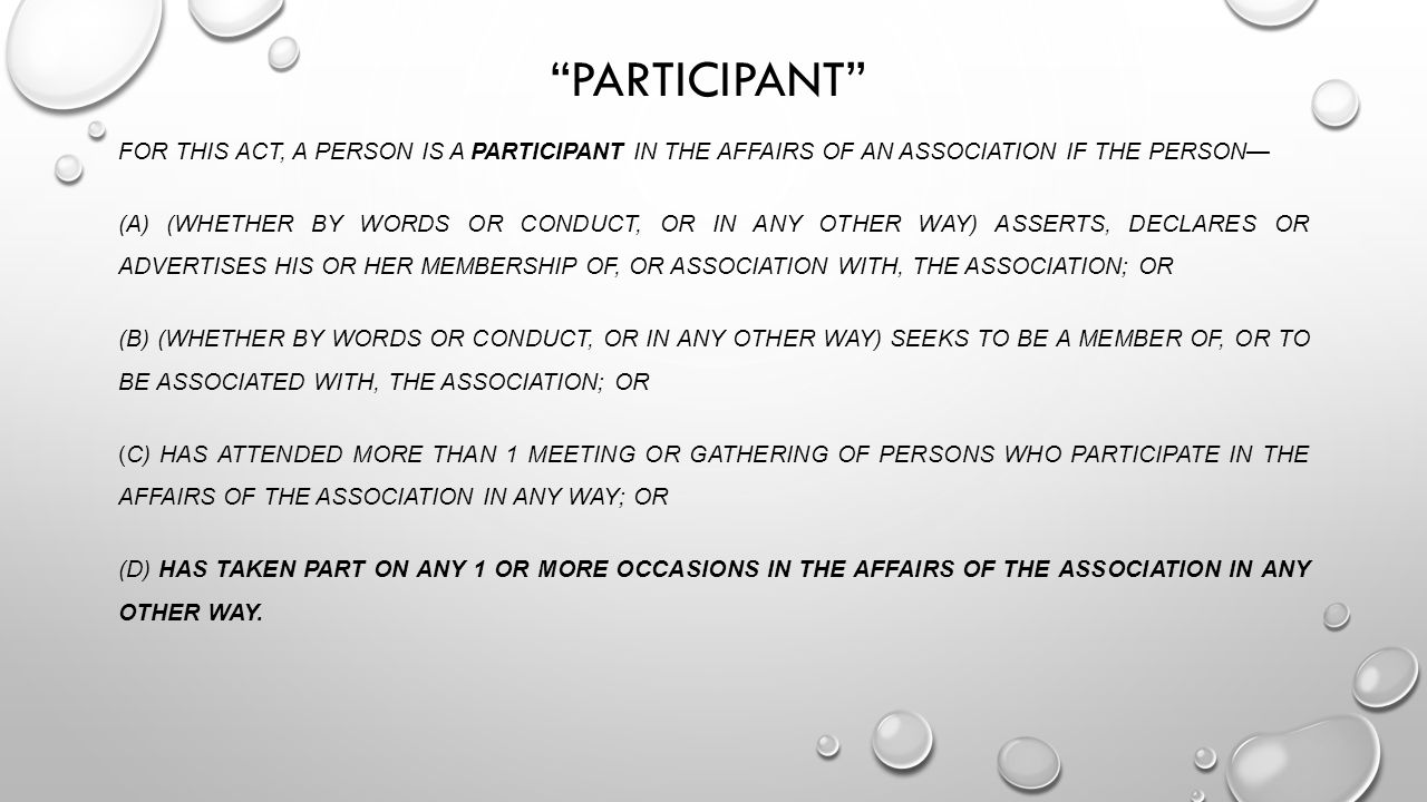 PARTICIPANT FOR THIS ACT, A PERSON IS A PARTICIPANT IN THE AFFAIRS OF AN ASSOCIATION IF THE PERSON— (A) (WHETHER BY WORDS OR CONDUCT, OR IN ANY OTHER WAY) ASSERTS, DECLARES OR ADVERTISES HIS OR HER MEMBERSHIP OF, OR ASSOCIATION WITH, THE ASSOCIATION; OR (B) (WHETHER BY WORDS OR CONDUCT, OR IN ANY OTHER WAY) SEEKS TO BE A MEMBER OF, OR TO BE ASSOCIATED WITH, THE ASSOCIATION; OR (C) HAS ATTENDED MORE THAN 1 MEETING OR GATHERING OF PERSONS WHO PARTICIPATE IN THE AFFAIRS OF THE ASSOCIATION IN ANY WAY; OR (D) HAS TAKEN PART ON ANY 1 OR MORE OCCASIONS IN THE AFFAIRS OF THE ASSOCIATION IN ANY OTHER WAY.