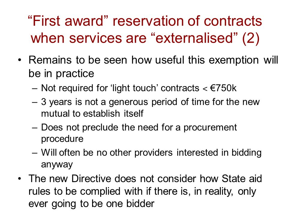 First award reservation of contracts when services are externalised (2) Remains to be seen how useful this exemption will be in practice –Not required for 'light touch' contracts ˂ €750k –3 years is not a generous period of time for the new mutual to establish itself –Does not preclude the need for a procurement procedure –Will often be no other providers interested in bidding anyway The new Directive does not consider how State aid rules to be complied with if there is, in reality, only ever going to be one bidder