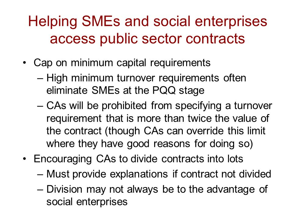 Helping SMEs and social enterprises access public sector contracts Cap on minimum capital requirements –High minimum turnover requirements often eliminate SMEs at the PQQ stage –CAs will be prohibited from specifying a turnover requirement that is more than twice the value of the contract (though CAs can override this limit where they have good reasons for doing so) Encouraging CAs to divide contracts into lots –Must provide explanations if contract not divided –Division may not always be to the advantage of social enterprises