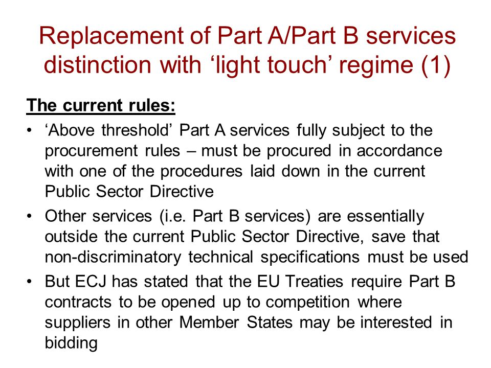 Replacement of Part A/Part B services distinction with 'light touch' regime (1) The current rules: 'Above threshold' Part A services fully subject to the procurement rules – must be procured in accordance with one of the procedures laid down in the current Public Sector Directive Other services (i.e.