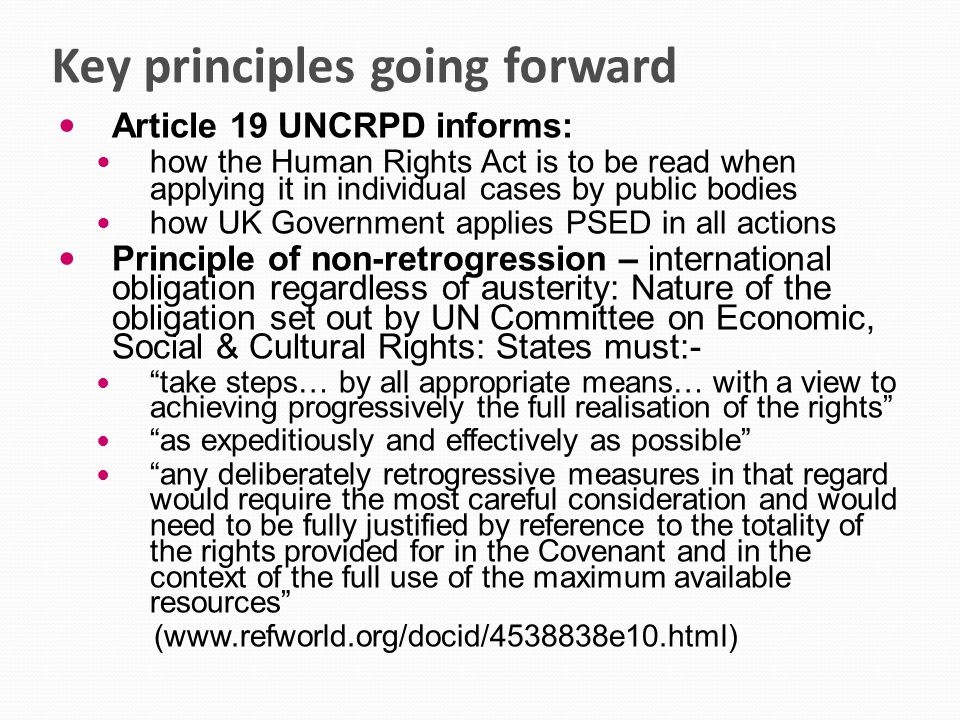 Key principles going forward Article 19 UNCRPD informs: how the Human Rights Act is to be read when applying it in individual cases by public bodies how UK Government applies PSED in all actions Principle of non-retrogression – international obligation regardless of austerity: Nature of the obligation set out by UN Committee on Economic, Social & Cultural Rights: States must:- take steps… by all appropriate means… with a view to achieving progressively the full realisation of the rights as expeditiously and effectively as possible any deliberately retrogressive measures in that regard would require the most careful consideration and would need to be fully justified by reference to the totality of the rights provided for in the Covenant and in the context of the full use of the maximum available resources (www.refworld.org/docid/4538838e10.html)