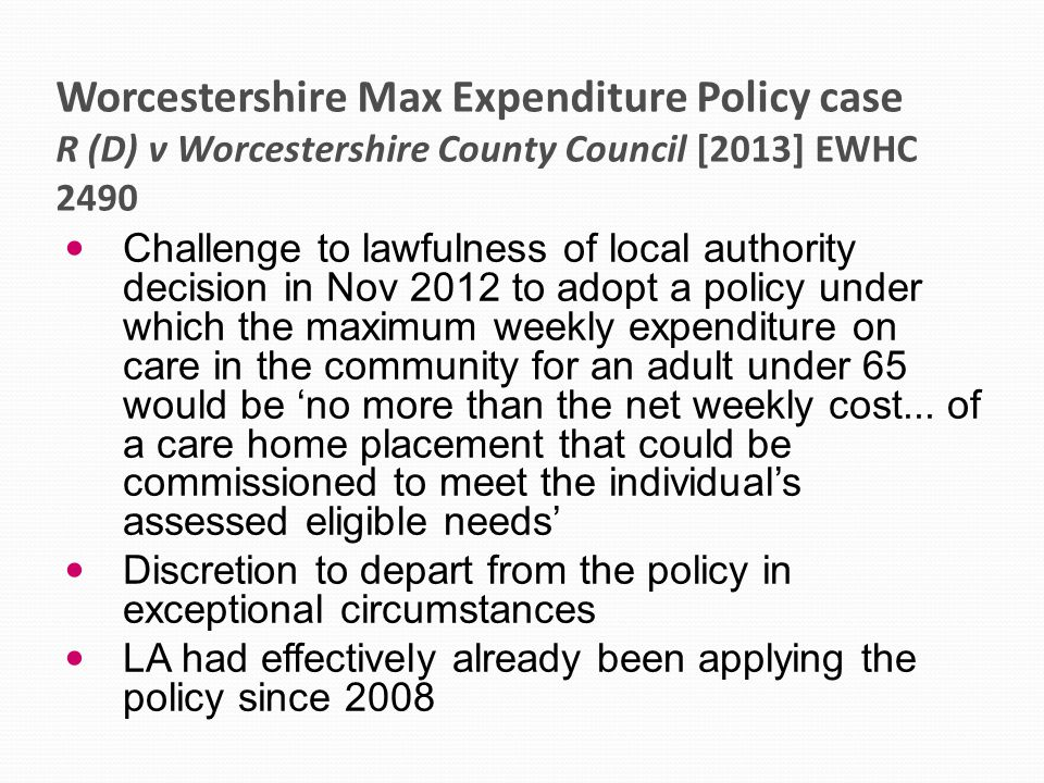 Worcestershire Max Expenditure Policy case R (D) v Worcestershire County Council [2013] EWHC 2490 Challenge to lawfulness of local authority decision in Nov 2012 to adopt a policy under which the maximum weekly expenditure on care in the community for an adult under 65 would be 'no more than the net weekly cost...
