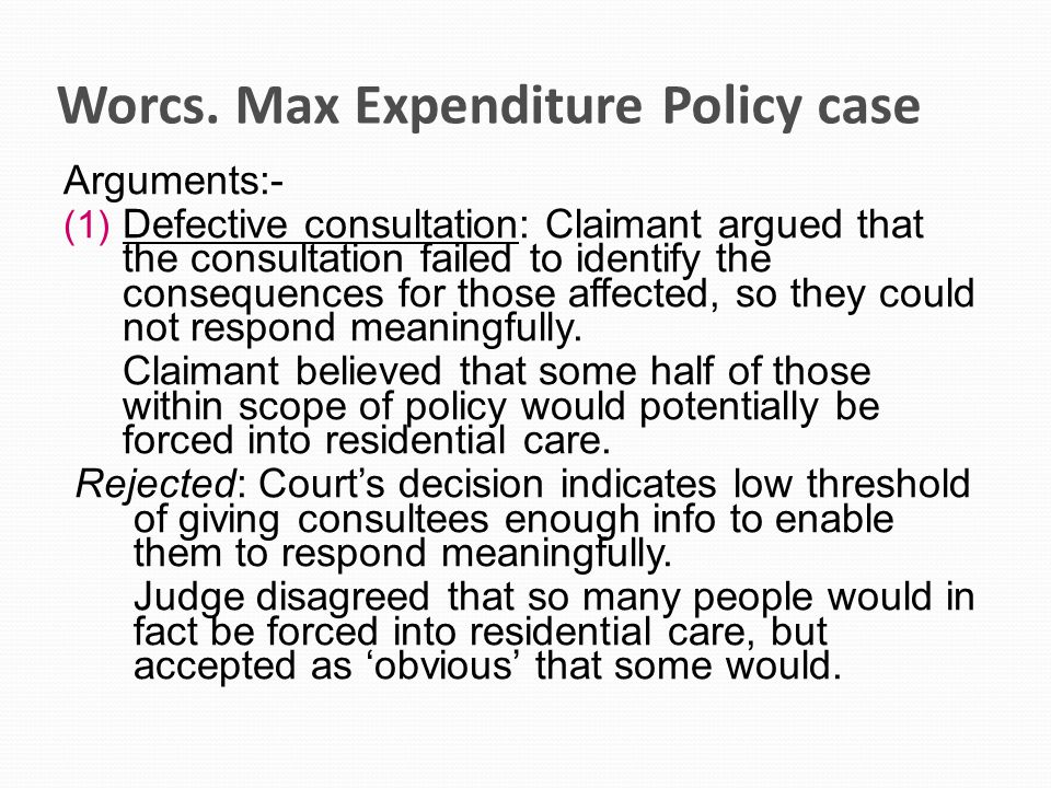 Worcs. Max Expenditure Policy case Arguments:- (1) Defective consultation: Claimant argued that the consultation failed to identify the consequences f