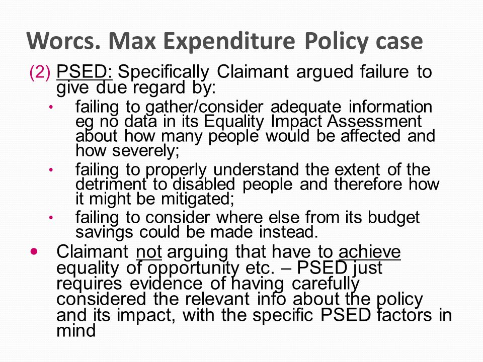 Worcs. Max Expenditure Policy case (2) PSED: Specifically Claimant argued failure to give due regard by: failing to gather/consider adequate informati