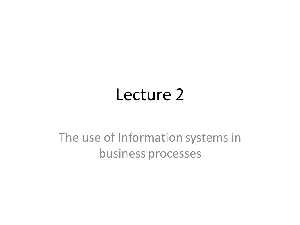 Lecture 2 The use of Information systems in business processes