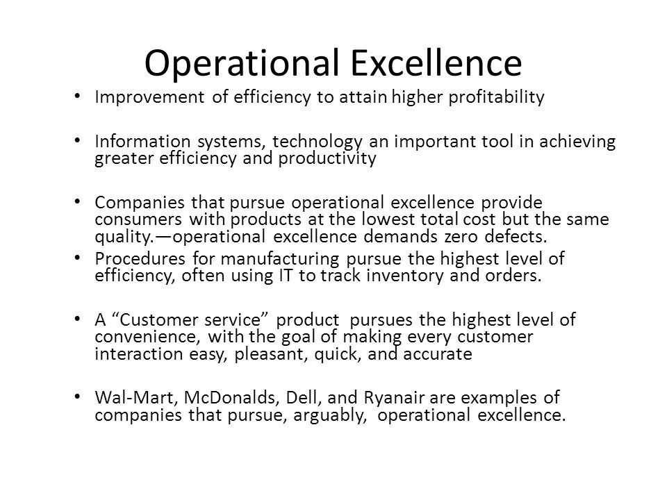 Operational Excellence Improvement of efficiency to attain higher profitability Information systems, technology an important tool in achieving greater efficiency and productivity Companies that pursue operational excellence provide consumers with products at the lowest total cost but the same quality.—operational excellence demands zero defects.