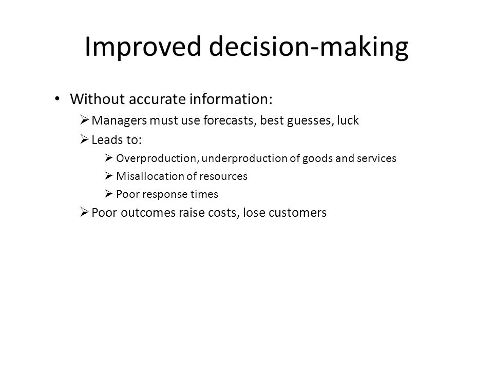 Improved decision-making Without accurate information:  Managers must use forecasts, best guesses, luck  Leads to:  Overproduction, underproduction of goods and services  Misallocation of resources  Poor response times  Poor outcomes raise costs, lose customers