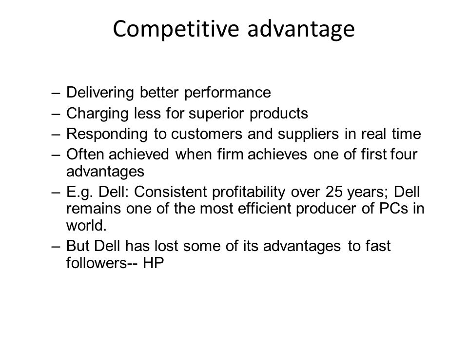 Competitive advantage –Delivering better performance –Charging less for superior products –Responding to customers and suppliers in real time –Often achieved when firm achieves one of first four advantages –E.g.