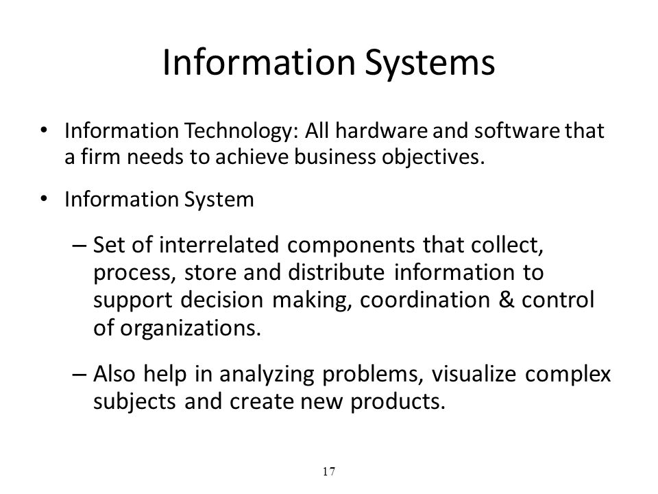 17 Information Systems Information Technology: All hardware and software that a firm needs to achieve business objectives.