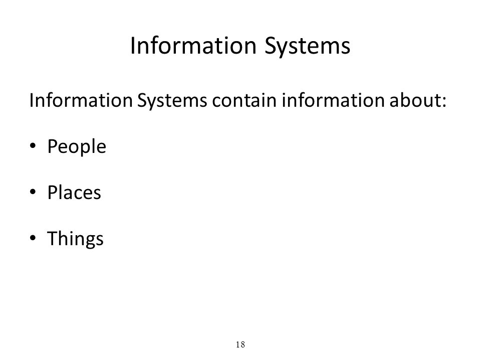 18 Information Systems Information Systems contain information about: People Places Things
