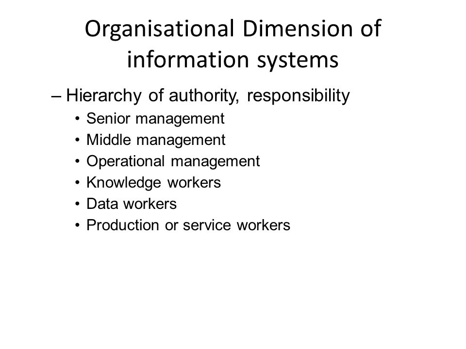 Organisational Dimension of information systems –Hierarchy of authority, responsibility Senior management Middle management Operational management Knowledge workers Data workers Production or service workers