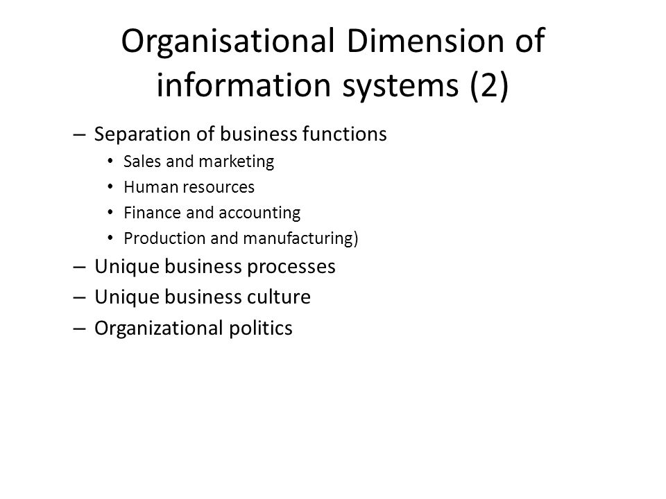 Organisational Dimension of information systems (2) – Separation of business functions Sales and marketing Human resources Finance and accounting Production and manufacturing) – Unique business processes – Unique business culture – Organizational politics