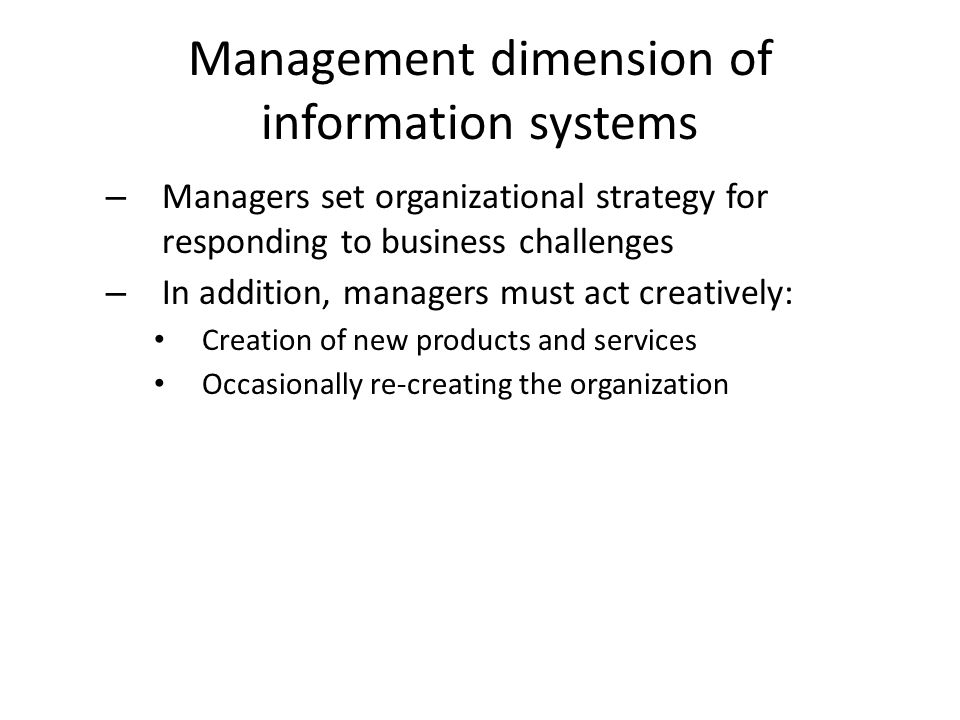 Management dimension of information systems – Managers set organizational strategy for responding to business challenges – In addition, managers must