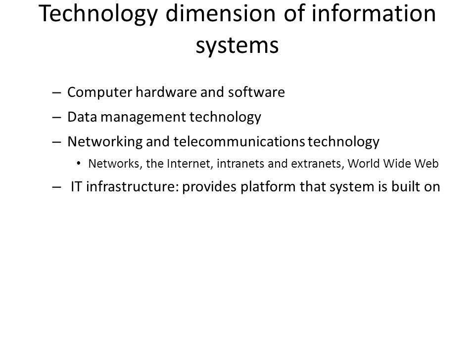 Technology dimension of information systems – Computer hardware and software – Data management technology – Networking and telecommunications technology Networks, the Internet, intranets and extranets, World Wide Web – IT infrastructure: provides platform that system is built on