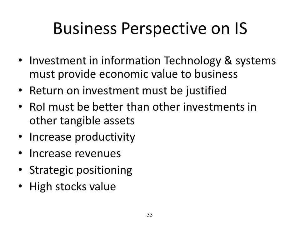 33 Business Perspective on IS Investment in information Technology & systems must provide economic value to business Return on investment must be justified RoI must be better than other investments in other tangible assets Increase productivity Increase revenues Strategic positioning High stocks value