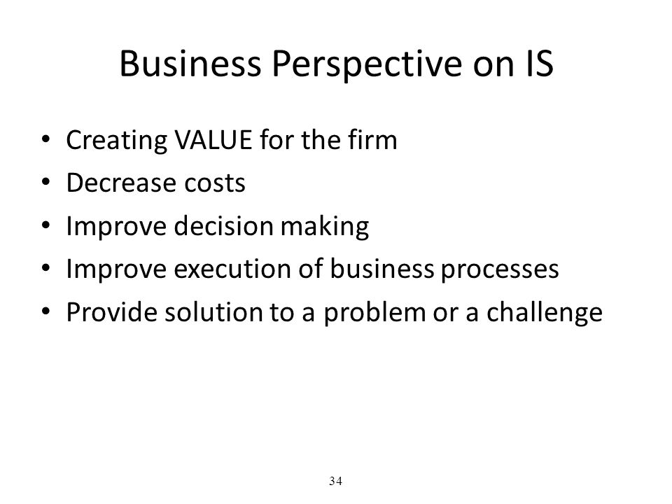 34 Business Perspective on IS Creating VALUE for the firm Decrease costs Improve decision making Improve execution of business processes Provide solution to a problem or a challenge