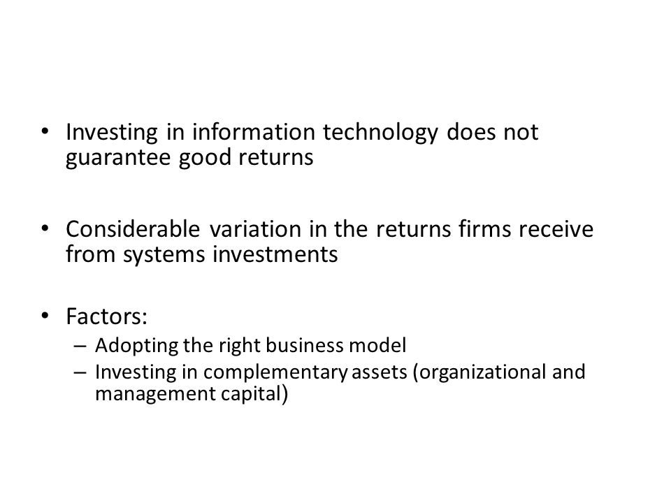 Investing in information technology does not guarantee good returns Considerable variation in the returns firms receive from systems investments Factors: – Adopting the right business model – Investing in complementary assets (organizational and management capital )