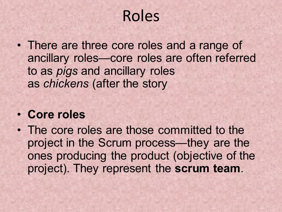 Roles There are three core roles and a range of ancillary roles—core roles are often referred to as pigs and ancillary roles as chickens (after the story Core roles The core roles are those committed to the project in the Scrum process—they are the ones producing the product (objective of the project).
